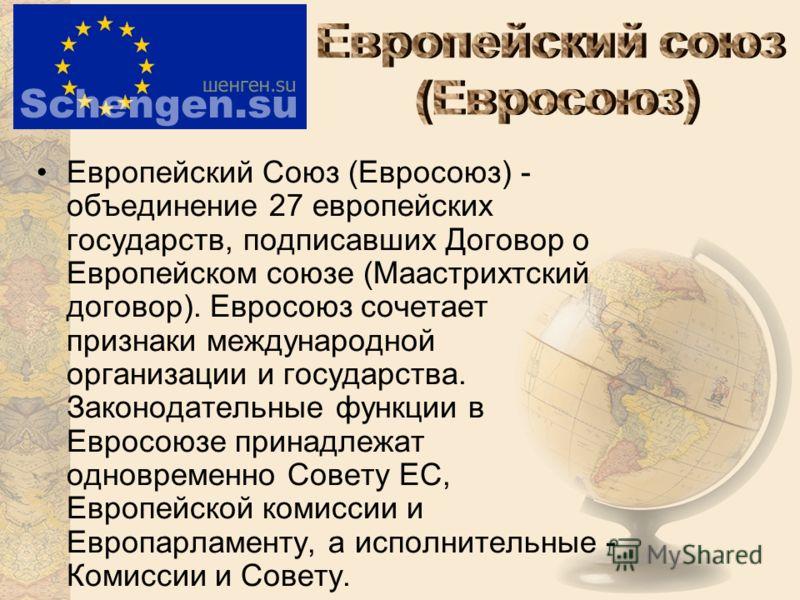 Европейский Союз (Евросоюз) - объединение 27 европейских государств, подписавших Договор о Европейском союзе (Маастрихтский договор). Евросоюз сочетает признаки международной организации и государства. Законодательные функции в Евросоюзе принадлежат