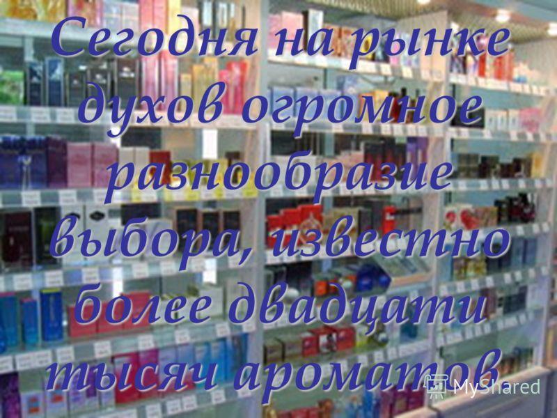 Сегодня на рынке духов огромное разнообразие выбора, известно более двадцати тысяч ароматов.