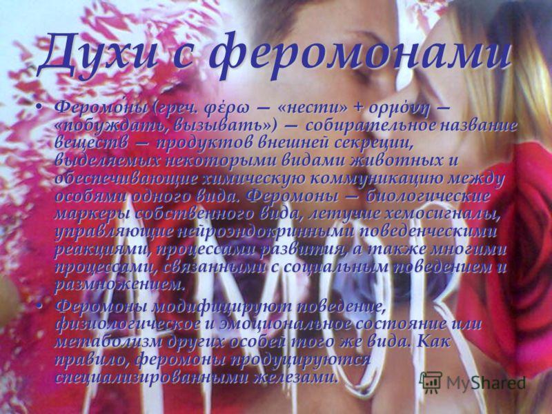 Духи с феромонами Феромоны (греч. φέρω «нести» + ορμόνη «побуждать, вызывать») собирательное название веществ продуктов внешней секреции, выделяемых некоторыми видами животных и обеспечивающие химическую коммуникацию между особями одного вида. Феромо