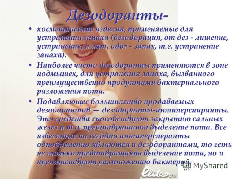 Дезодоранты- косметические изделия, применяемые для устранения запаха (дезодорация, от дез - лишение, устранение, и лат. odor - запах, т.е. устранение запаха). косметические изделия, применяемые для устранения запаха (дезодорация, от дез - лишение, у