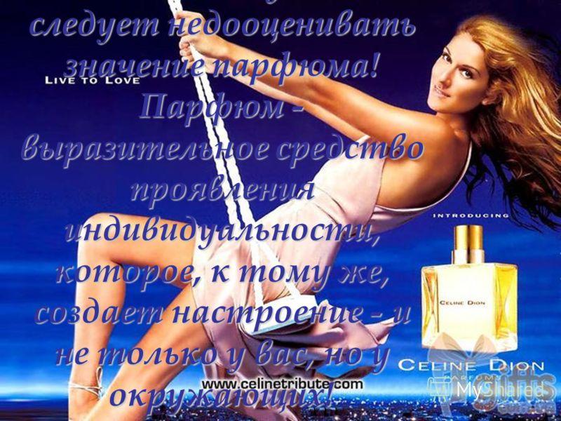 Ни в коем случае не следует недооценивать значение парфюма! Парфюм - выразительное средство проявления индивидуальности, которое, к тому же, создает настроение - и не только у вас, но у окружающих!