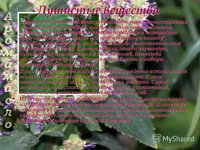 Душистые вещества Сырьём для душистых веществ растительного происхождения служат лепестки цветов, плоды, листья, корни растений эфироносов. Из них путём паровой перегонки и экстракции получают эфирные масла или при