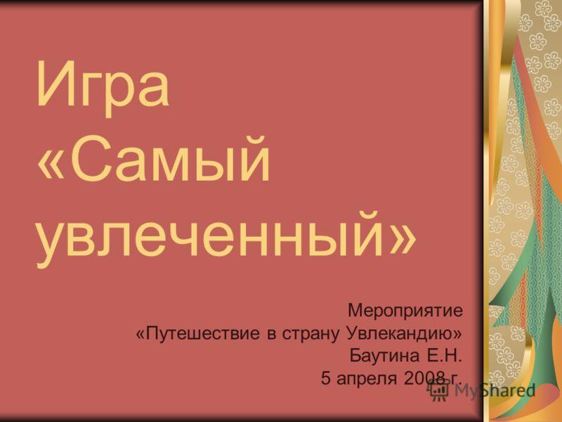 Игра «Самый увлеченный» Мероприятие «Путешествие в страну Увлекандию» Баутина Е.Н. 5 апреля 2008 г.
