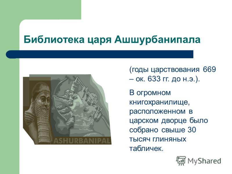 Библиотека царя Ашшурбанипала (годы царствования 669 – ок. 633 гг. до н.э.). В огромном книгохранилище, расположенном в царском дворце было собрано свыше 30 тысяч глиняных табличек.