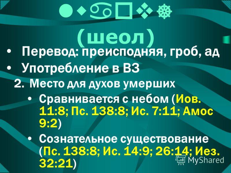 lwaov ] (шеол) Перевод: преисподняя, гроб, ад Употребление в ВЗ 1.Могила Описывает могилу (Ис. 14:11; Иез. 32:27; Пс. 15:10; ср. Деян. 2:27) Приравнивается к смерти (Пс. 6:6; Ос. 13:14; ср. 1 Кор. 15:55)