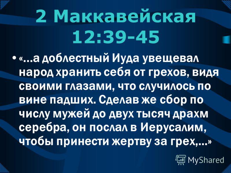 «...и сделалось всем явно, по какой причине они пали. Итак все прославили праведного Судию Господа, открывающего сокровенное, и обратились к молитве, прося, да будет совершенно изглажен содеянный грех;..» 2 Маккавейская 12:39-45