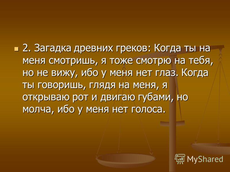 2. Загадка древних греков: Когда ты на меня смотришь, я тоже смотрю на тебя, но не вижу, ибо у меня нет глаз. Когда ты говоришь, глядя на меня, я открываю рот и двигаю губами, но молча, ибо у меня нет голоса. 2. Загадка древних греков: Когда ты на ме