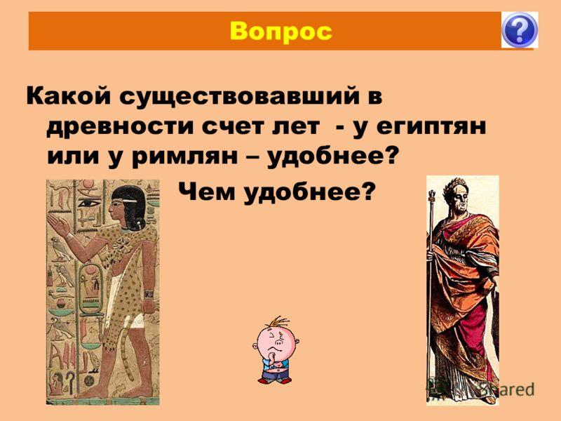 Вопрос Какой существовавший в древности счет лет - у египтян или у римлян – удобнее? Чем удобнее?
