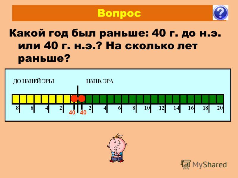 Вопрос Какой год был раньше: 40 г. до н.э. или 40 г. н.э.? На сколько лет раньше? 40