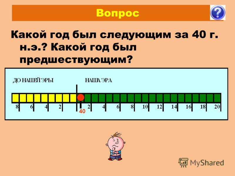 Вопрос Какой год был следующим за 40 г. н.э.? Какой год был предшествующим? 40