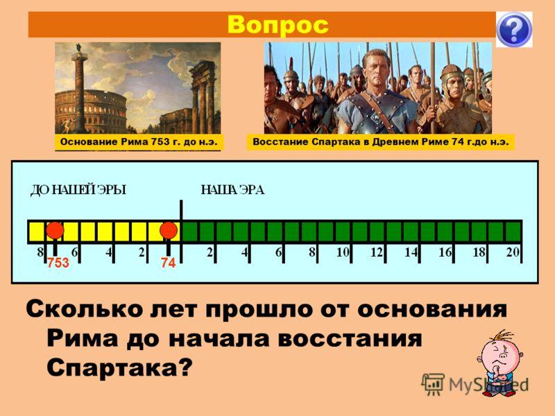 Вопрос 74 Сколько лет прошло от основания Рима до начала восстания Спартака? Восстание Спартака в Древнем Риме 74 г.до н.э. 753 Основание Рима 753 г. до н.э.