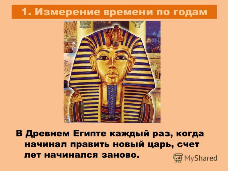 1. Измерение времени по годам В Древнем Египте каждый раз, когда начинал править новый царь, счет лет начинался заново.