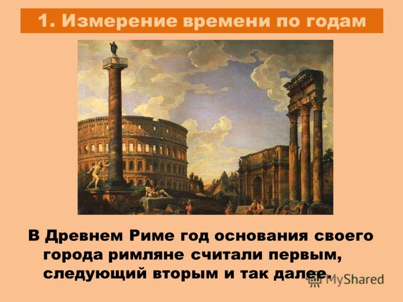 1. Измерение времени по годам В Древнем Риме год основания своего города римляне считали первым, следующий вторым и так далее.