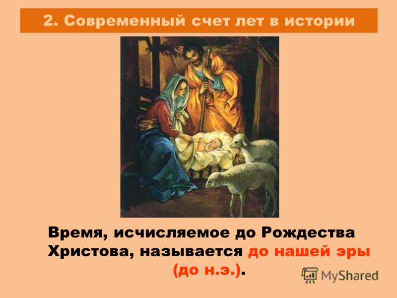 2. Современный счет лет в истории Время, исчисляемое до Рождества Христова, называется до нашей эры (до н.э.).