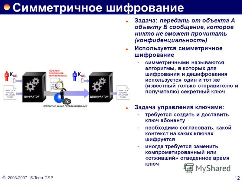 © 2003-2007 S-Terra CSP 12 Симметричное шифрование Задача: передать от объекта А объекту Б сообщение, которое никто не сможет прочитать (конфиденциальность) Используется симметричное шифрование симметричными называются алгоритмы, в которых для шифро