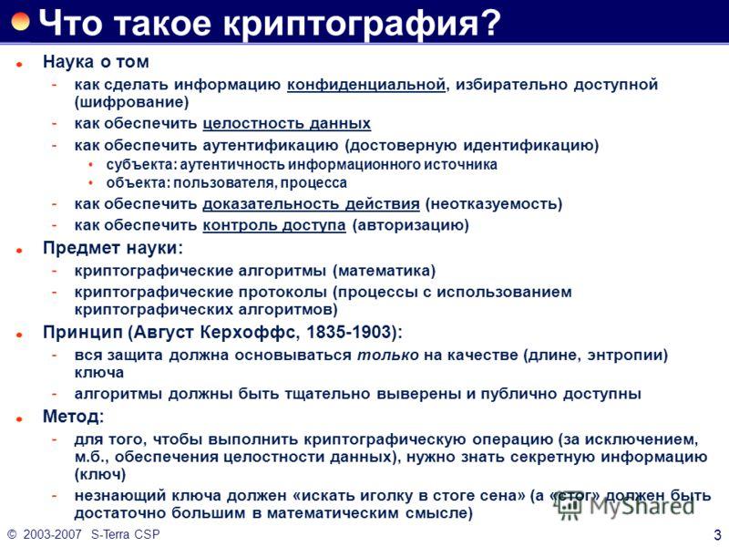 © 2003-2007 S-Terra CSP 3 Что такое криптография? Наука о том как сделать информацию конфиденциальной, избирательно доступной (шифрование) как обеспечить целостность данных как обеспечить аутентификацию (достоверную идентификацию) субъекта: аутент