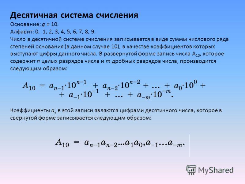 Десятичная система счисления Основание: q = 10. Алфавит: 0, 1, 2, 3, 4, 5, 6, 7, 8, 9. Число в десятичной системе счисления записывается в виде суммы числового ряда степеней основания (в данном случае 10), в качестве коэффициентов которых выступают ц