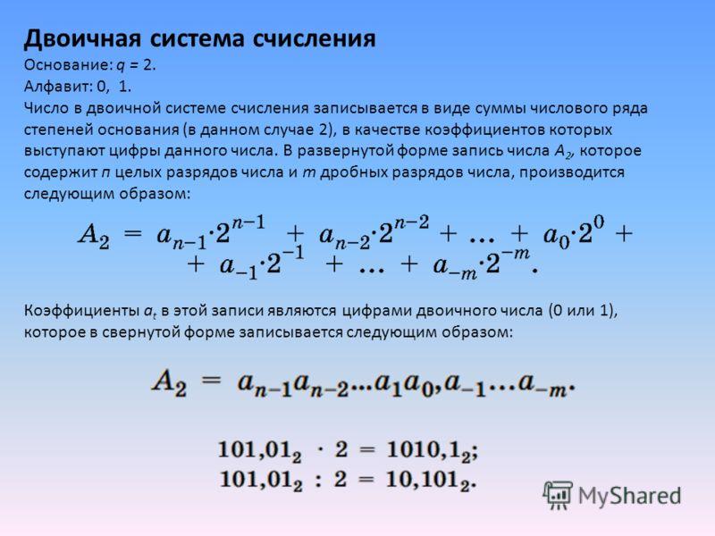 Двоичная система счисления Основание: q = 2. Алфавит: 0, 1. Число в двоичной системе счисления записывается в виде суммы числового ряда степеней основания (в данном случае 2), в качестве коэффициентов которых выступают цифры данного числа. В разверну