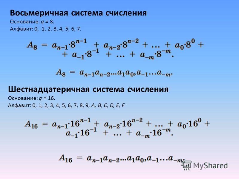 Восьмеричная система счисления Основание: q = 8. Алфавит: 0, 1, 2, 3, 4, 5, 6, 7. Шестнадцатеричная система счисления Основание: q = 16. Алфавит: 0, 1, 2, 3, 4, 5, 6, 7, 8, 9, A, B, C, D, E, F
