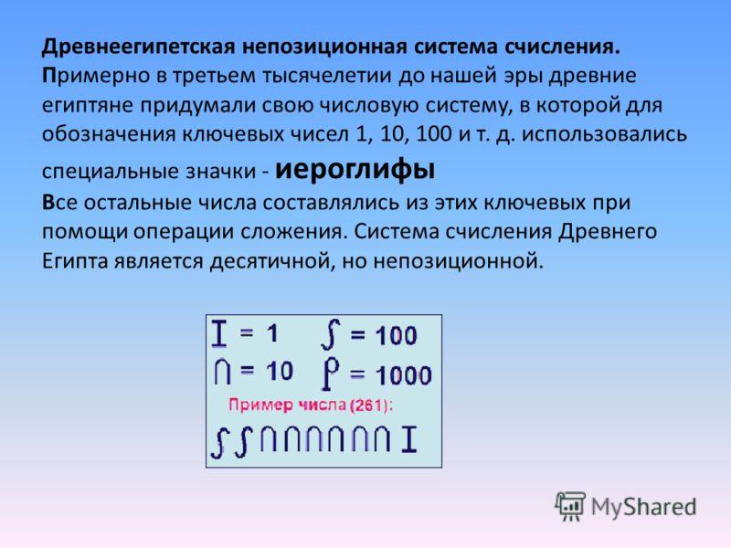 Древнеегипетская непозиционная система счисления. Примерно в третьем тысячелетии до нашей эры древние египтяне придумали свою числовую систему, в которой для обозначения ключевых чисел 1, 10, 100 и т. д. использовались специальные значки - иероглифы