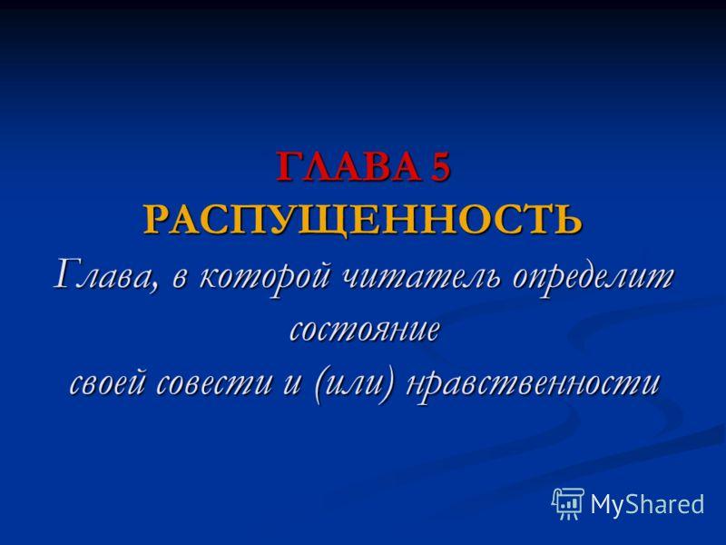 ГЛАВА 5 РАСПУЩЕННОСТЬ Глава, в которой читатель определит состояние своей совести и (или) нравственности