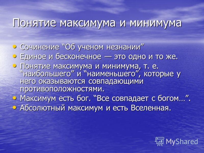 Понятие максимума и минимума Сочинение Об ученом незнании Сочинение Об ученом незнании Единое и бесконечное это одно и то же. Единое и бесконечное это одно и то же. Понятие максимума и минимума, т. е. наибольшего и наименьшего, которые у него оказыва