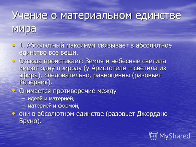 Учение о материальном единстве мира 1. Абсолютный максимум связывает в абсолютное единство все вещи. 1. Абсолютный максимум связывает в абсолютное единство все вещи. Отсюда проистекает: Земля и небесные светила имеют одну природу (у Аристотеля – свет
