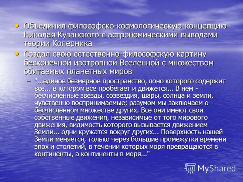 Объединил философско-космологическую концепцию Николая Кузанского с астрономическими выводами теории Коперника Объединил философско-космологическую концепцию Николая Кузанского с астрономическими выводами теории Коперника Создал свою естественно-фило