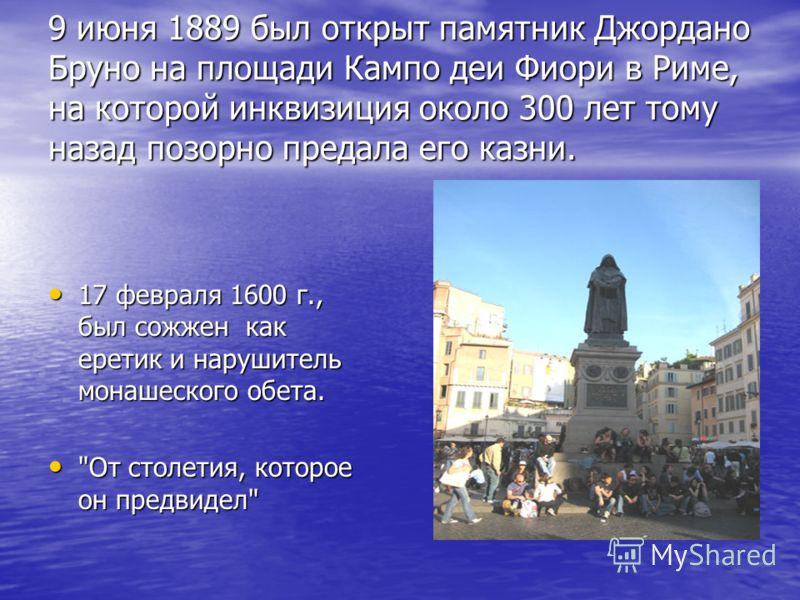 9 июня 1889 был открыт памятник Джордано Бруно на площади Кампо деи Фиори в Риме, на которой инквизиция около 300 лет тому назад позорно предала его казни. 17 февраля 1600 г., был сожжен как еретик и нарушитель монашеского обета. 17 февраля 1600 г.,