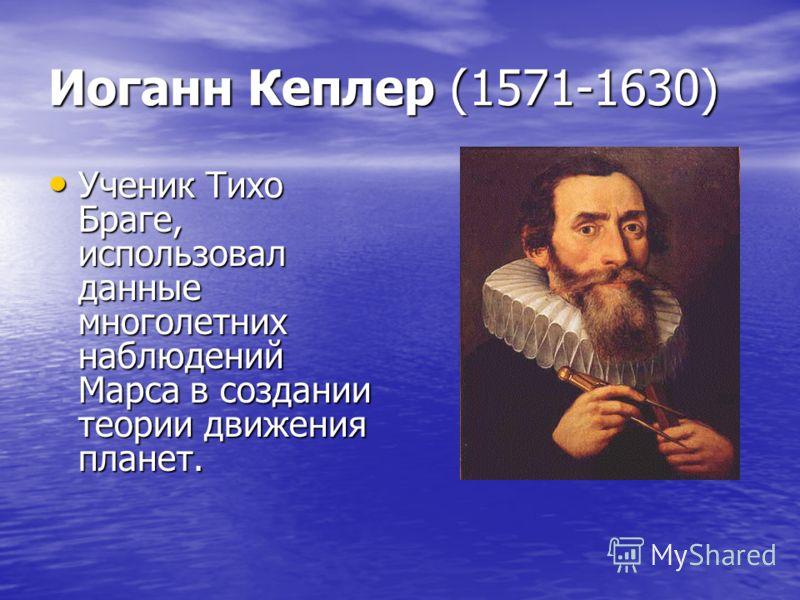 Иоганн Кеплер (1571-1630) Ученик Тихо Браге, использовал данные многолетних наблюдений Марса в создании теории движения планет. Ученик Тихо Браге, использовал данные многолетних наблюдений Марса в создании теории движения планет.