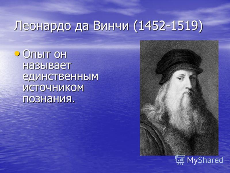 Леонардо да Винчи (1452-1519) Опыт он называет единственным источником познания. Опыт он называет единственным источником познания.