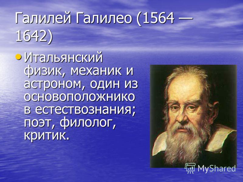 Галилей Галилео (1564 1642) Итальянский физик, механик и астроном, один из основоположнико в естествознания; поэт, филолог, критик. Итальянский физик, механик и астроном, один из основоположнико в естествознания; поэт, филолог, критик.