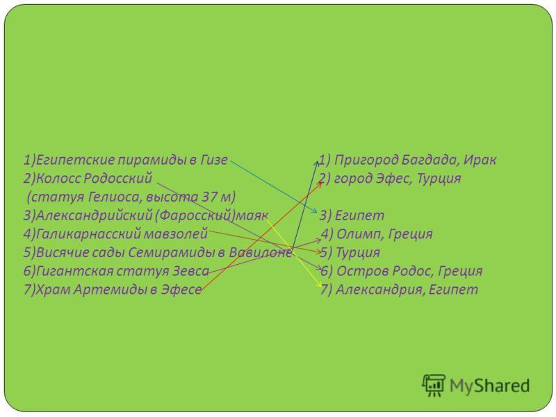 4) Поставьте соответствие стрелками названия и местонахождения 7 чудес света 1) Египетские пирамиды в Гизе 1) Пригород Багдада, Ирак 2) Колосс Родосский 2) город Эфес, Турция ( статуя Гелиоса, высота 37 м ) 3) Александрийский ( Фаросский ) маяк 3) Ег