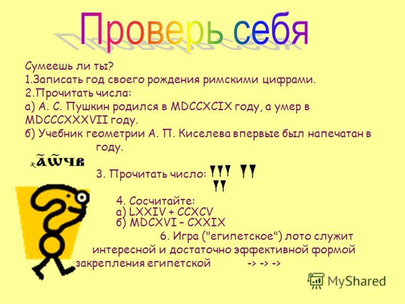 Сумеешь ли ты? 1.Записать год своего рождения римскими цифрами. 2.Прочитать числа: а) А. С. Пушкин родился в MDCCXCIX году, а умер в MDCCCXXXVII году. б) Учебник геометрии А. П. Киселева впервые был напечатан в году. 3. Прочитать число: 4. Сосчитайте