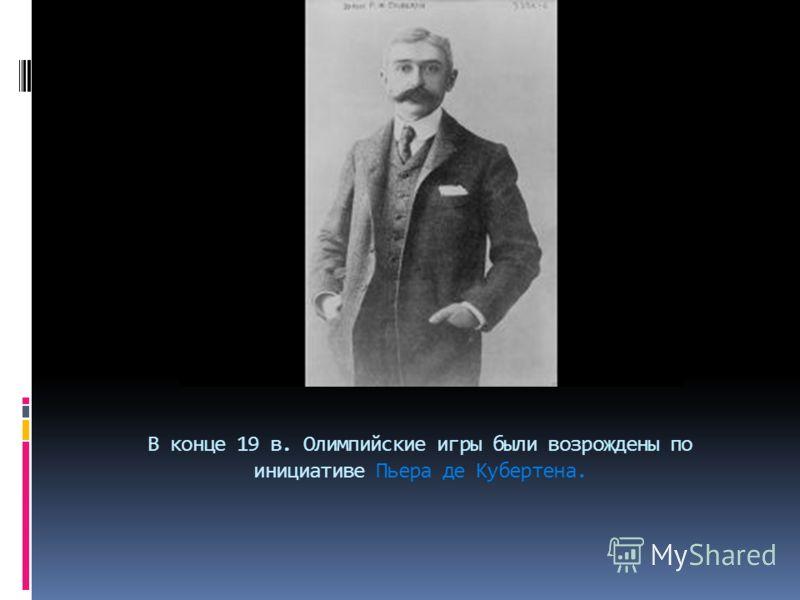 В конце 19 в. Олимпийские игры были возрождены по инициативе Пьера де Кубертена.