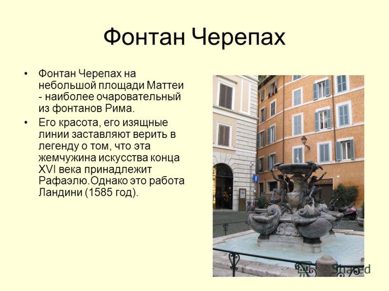 Фонтан Черепах Фонтан Черепах на небольшой площади Маттеи - наиболее очаровательный из фонтанов Рима. Его красота, его изящные линии заставляют верить в легенду о том, что эта жемчужина искусства конца XVI века принадлежит Рафаэлю.Однако это работа Л