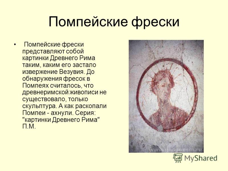 Помпейские фрески Помпейские фрески представляют собой картинки Древнего Рима таким, каким его застало извержение Везувия. До обнаружения фресок в Помпеях считалось, что древнеримской живописи не существовало, только скульптура. А как раскопали Помпе