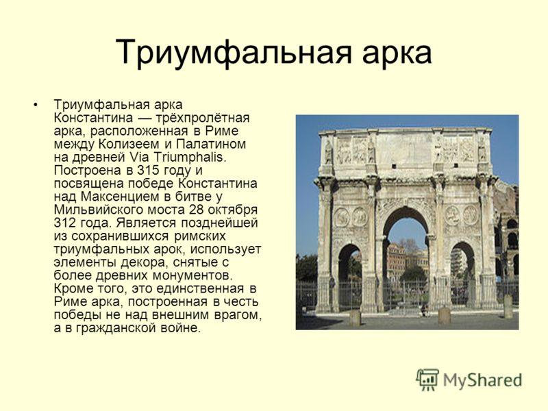 Триумфальная арка Триумфальная арка Константина трёхпролётная арка, расположенная в Риме между Колизеем и Палатином на древней Via Triumphalis. Построена в 315 году и посвящена победе Константина над Максенцием в битве у Мильвийского моста 28 октября