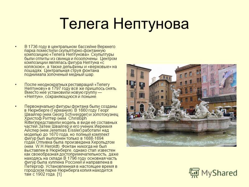 Телега Нептунова В 1736 году в центральном бассейне Верхнего парка поместили скульптурно-фонтанную композицию «Телега Нептунова». Скульптуры были отлиты из свинца и позолочены. Центром композиции являлась фигура Нептуна «с коляскою», а также дельфины