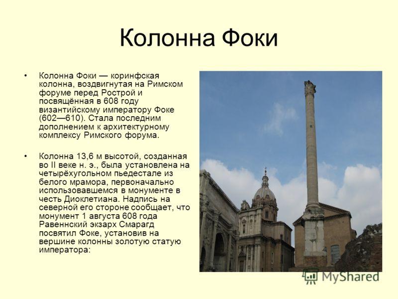 Колонна Фоки Колонна Фоки коринфская колонна, воздвигнутая на Римском форуме перед Рострой и посвящённая в 608 году византийскому императору Фоке (602610). Стала последним дополнением к архитектурному комплексу Римского форума. Колонна 13,6 м высотой