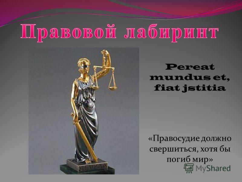 Pereat mundus et, fiat jstitia «Правосудие должно свершиться, хотя бы погиб мир»