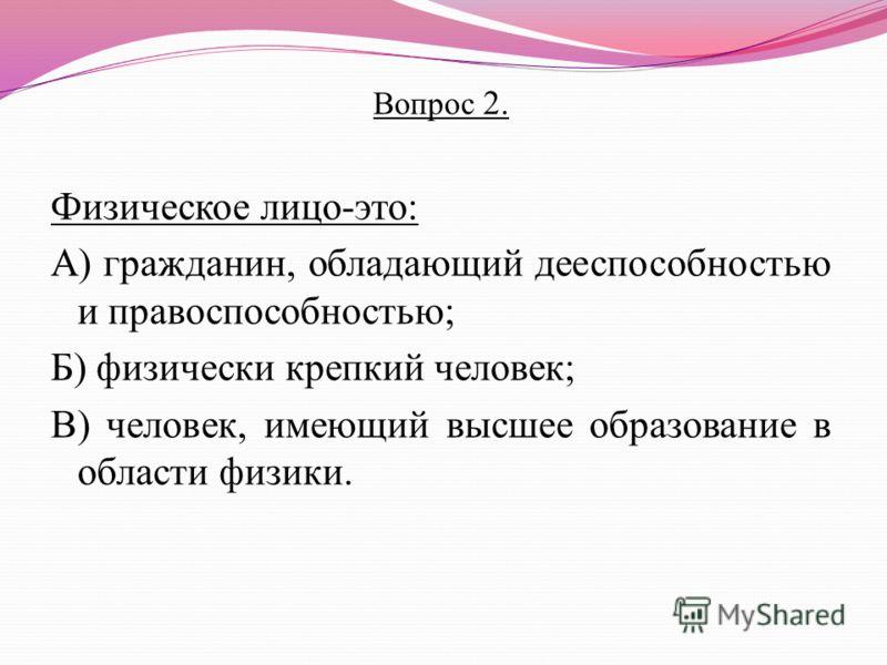 Вопрос 2. Физическое лицо-это: А) гражданин, обладающий дееспособностью и правоспособностью; Б) физически крепкий человек; В) человек, имеющий высшее образование в области физики.