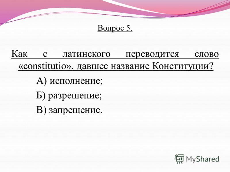 Вопрос 5. Как с латинского переводится слово «constitutio», давшее название Конституции? А) исполнение; Б) разрешение; В) запрещение.