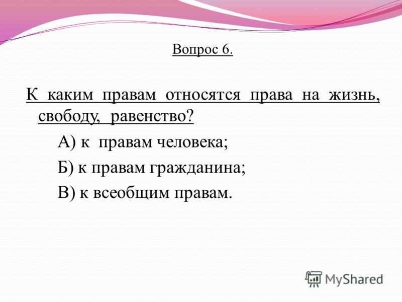 Вопрос 6. К каким правам относятся права на жизнь, свободу, равенство? А) к правам человека; Б) к правам гражданина; В) к всеобщим правам.