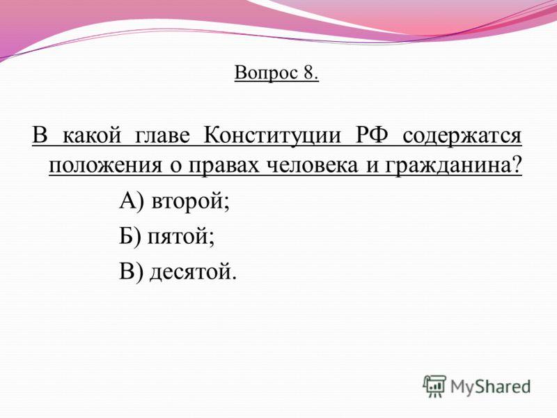 Вопрос 8. В какой главе Конституции РФ содержатся положения о правах человека и гражданина? А) второй; Б) пятой; В) десятой.