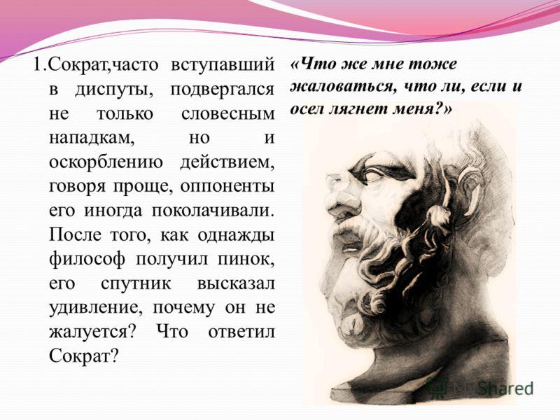 1.Сократ,часто вступавший в диспуты, подвергался не только словесным нападкам, но и оскорблению действием, говоря проще, оппоненты его иногда поколачивали. После того, как однажды философ получил пинок, его спутник высказал удивление, почему он не жа