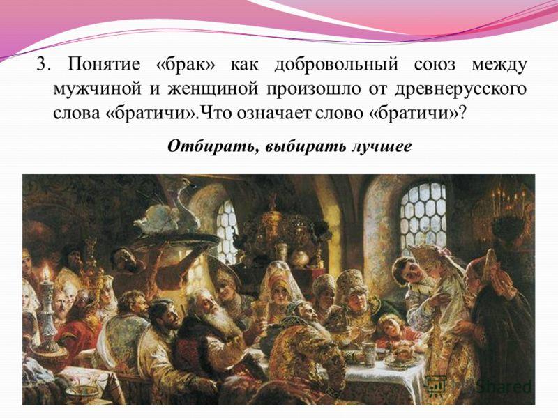 3. Понятие «брак» как добровольный союз между мужчиной и женщиной произошло от древнерусского слова «братичи».Что означает слово «братичи»? Отбирать, выбирать лучшее