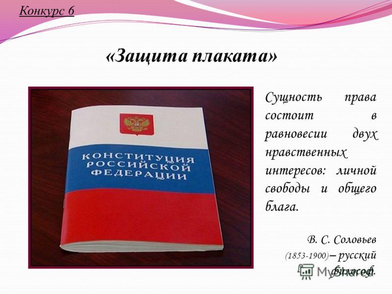 Конкурс 6 «Защита плаката» Сущность права состоит в равновесии двух нравственных интересов: личной свободы и общего блага. В. С. Соловьев (1853-1900) – русский философ.