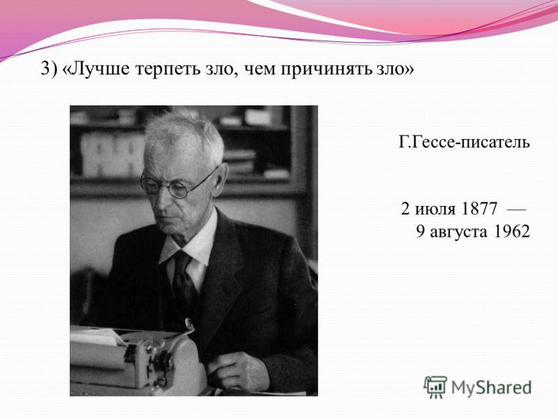3) «Лучше терпеть зло, чем причинять зло» Г.Гессе-писатель 2 июля 1877 9 августа 1962