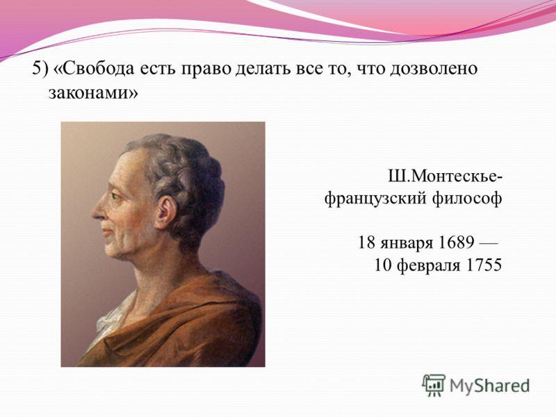5) «Свобода есть право делать все то, что дозволено законами» Ш.Монтескье- французский философ 18 января 1689 10 февраля 1755